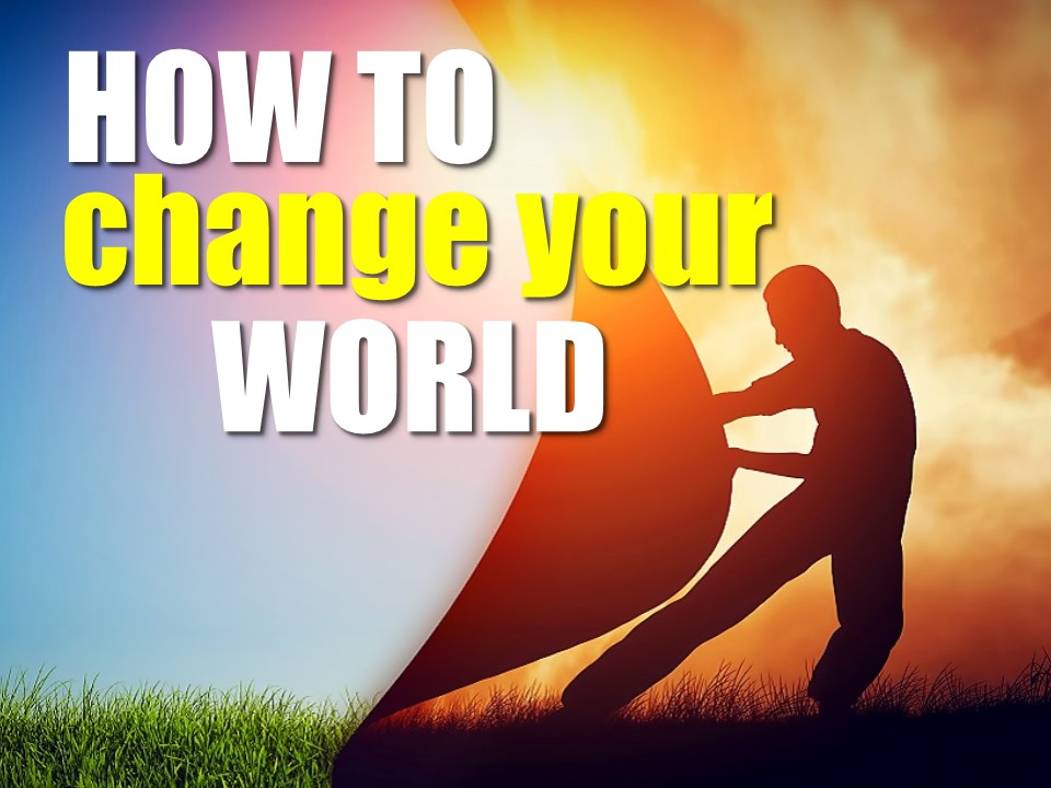 HOW TO CHANGE YOUR WORLD - PART 3